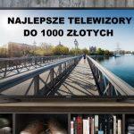 Jaki telewizor do 1000 zł? (maj 2021)